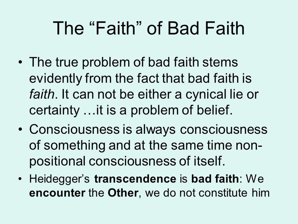 """The """"Faith"""" of Bad Faith The true problem of bad faith stems evidently from the fact that bad faith is faith. It can not be either a cynical lie or ce"""