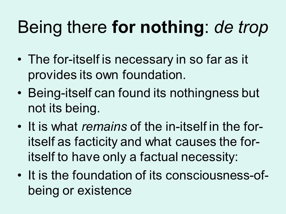 Being there for nothing: de trop The for-itself is necessary in so far as it provides its own foundation. Being-itself can found its nothingness but n