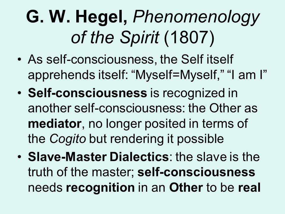 "G. W. Hegel, Phenomenology of the Spirit (1807) As self-consciousness, the Self itself apprehends itself: ""Myself=Myself,"" ""I am I"" Self-consciousness"