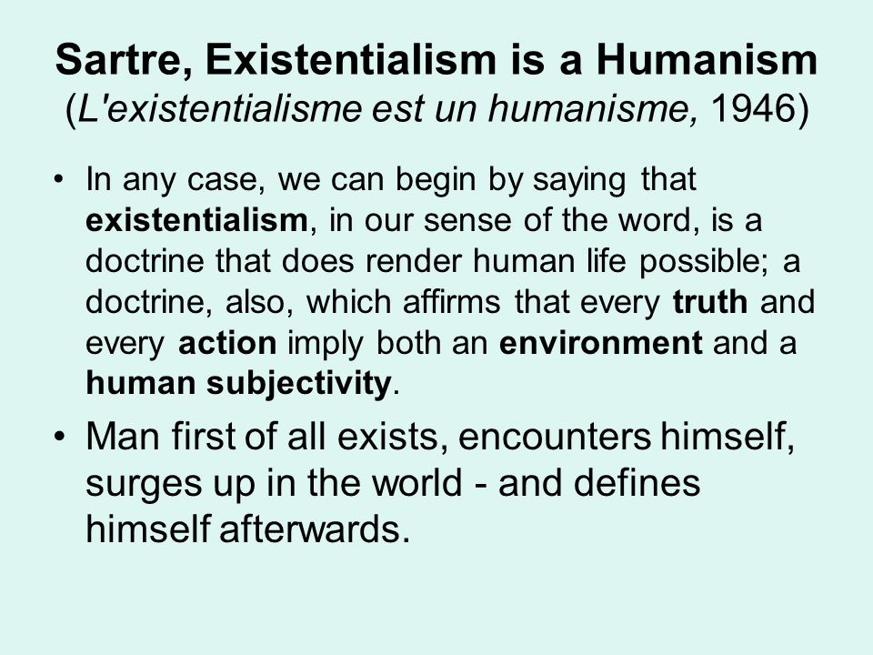 Sartre, Existentialism is a Humanism (L'existentialisme est un humanisme, 1946) In any case, we can begin by saying that existentialism, in our sense