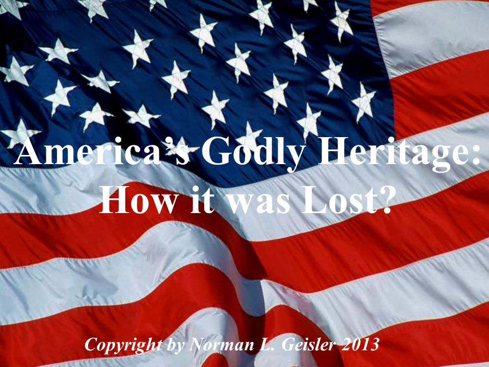 America's Godly Heritage I. How Did We Get It? II. How Did We Lose It? III. How Can We Get It Back?