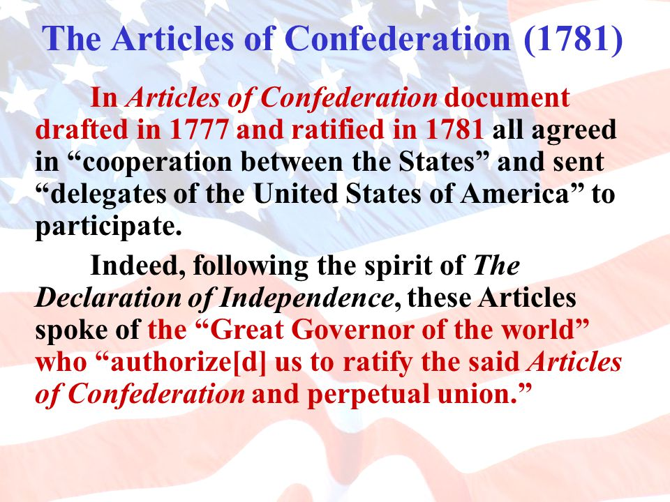 The Articles of Confederation (1781) In Articles of Confederation document drafted in 1777 and ratified in 1781 all agreed in cooperation between the States and sent delegates of the United States of America to participate.