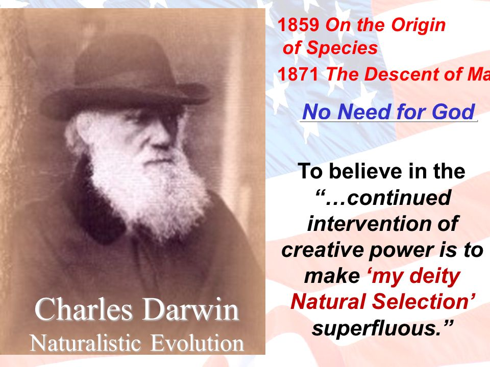 Charles Darwin Naturalistic Evolution 1859 On the Origin of Species 1871 The Descent of Man No Need for God To believe in the …continued intervention of creative power is to make 'my deity Natural Selection' superfluous.