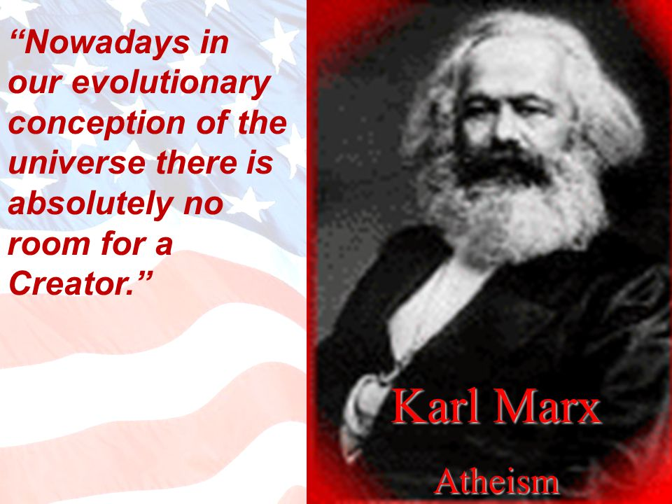 Karl Marx Atheism Nowadays in our evolutionary conception of the universe there is absolutely no room for a Creator.