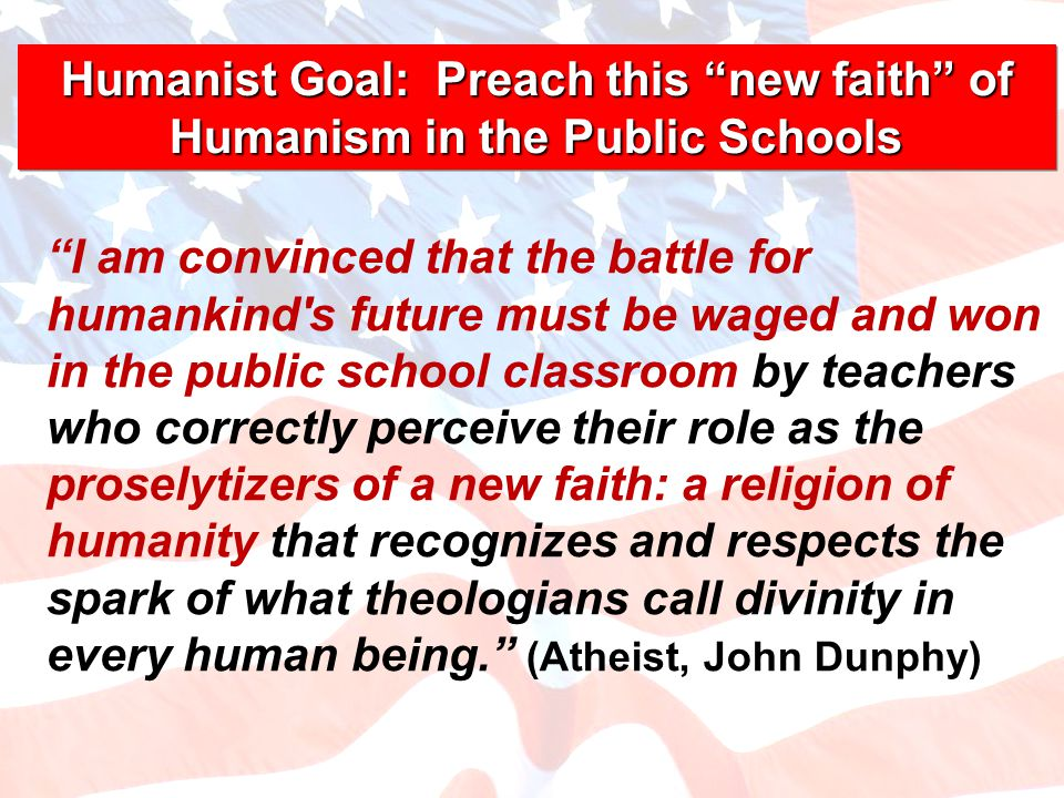 I am convinced that the battle for humankind s future must be waged and won in the public school classroom by teachers who correctly perceive their role as the proselytizers of a new faith: a religion of humanity that recognizes and respects the spark of what theologians call divinity in every human being. (Atheist, John Dunphy) Humanist Goal: Preach this new faith of Humanism in the Public Schools