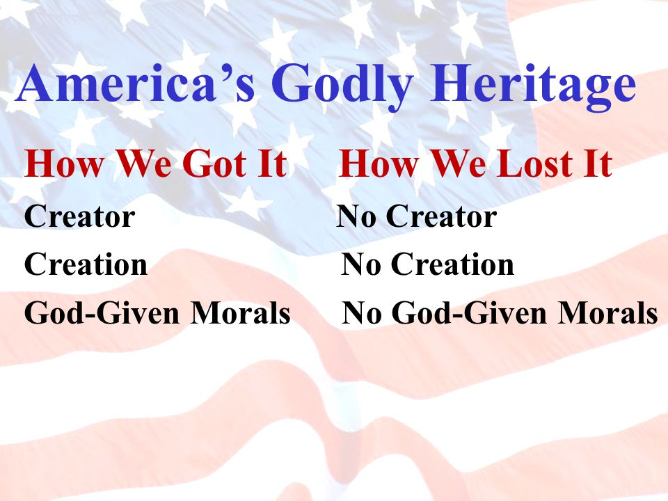 America's Godly Heritage How We Got It How We Lost It Creator No Creator Creation No Creation God-Given Morals No God-Given Morals