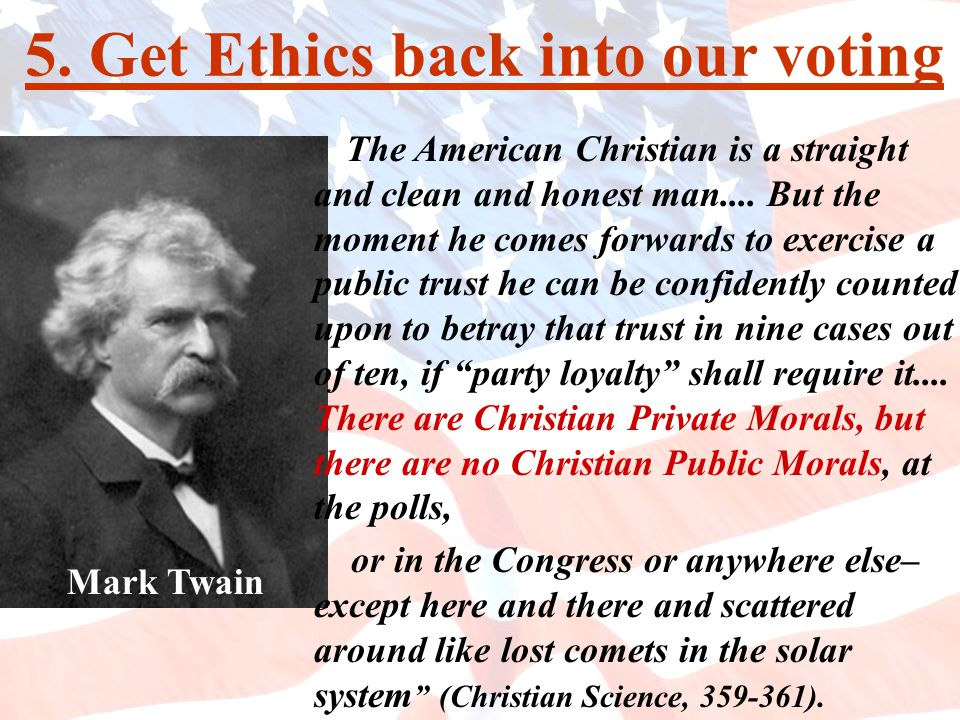 5. Get Ethics back into our voting The American Christian is a straight and clean and honest man.... But the moment he comes forwards to exercise a pu