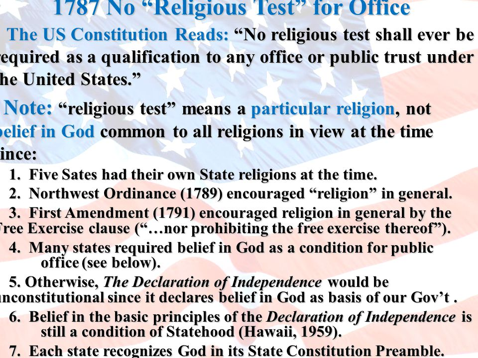 1787 No Religious Test for Office The US Constitution Reads: No religious test shall ever be required as a qualification to any office or public trust under the United States. The US Constitution Reads: No religious test shall ever be required as a qualification to any office or public trust under the United States. Note: religious test means a particular religion, not belief in God common to all religions in view at the time since: Note: religious test means a particular religion, not belief in God common to all religions in view at the time since: 1.