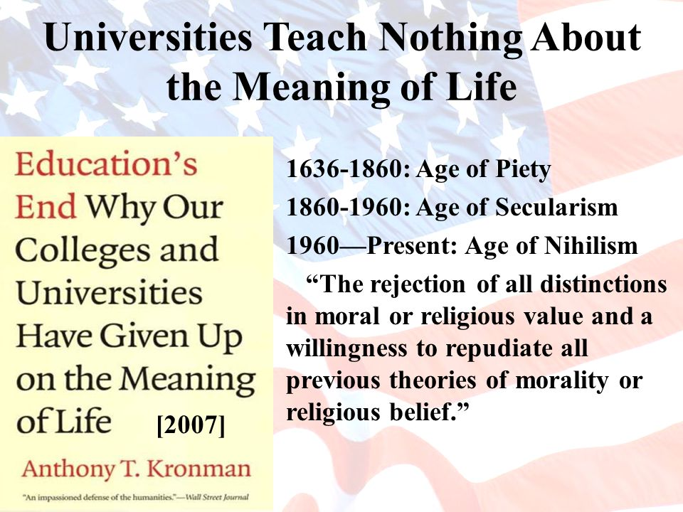 Universities Teach Nothing About the Meaning of Life 1636-1860: Age of Piety 1860-1960: Age of Secularism 1960—Present: Age of Nihilism The rejection of all distinctions in moral or religious value and a willingness to repudiate all previous theories of morality or religious belief. [2007]