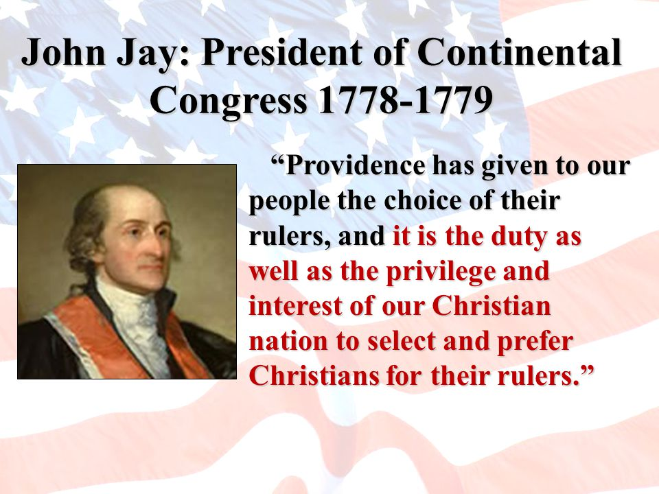 John Jay: President of Continental Congress 1778-1779 Providence has given to our people the choice of their rulers, and it is the duty as well as the privilege and interest of our Christian nation to select and prefer Christians for their rulers. Providence has given to our people the choice of their rulers, and it is the duty as well as the privilege and interest of our Christian nation to select and prefer Christians for their rulers.