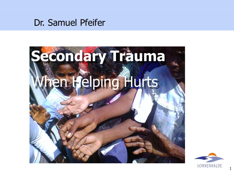 1 Secondary Trauma When Helping Hurts Secondary Trauma When Helping Hurts Dr. Samuel Pfeifer
