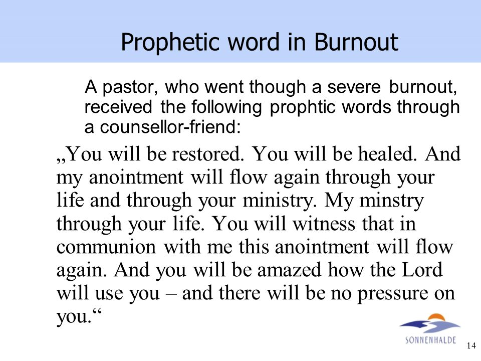 "14 Prophetic word in Burnout A pastor, who went though a severe burnout, received the following prophtic words through a counsellor-friend: ""You will"