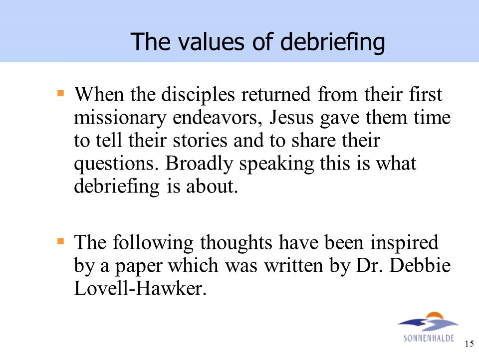 15 The values of debriefing  When the disciples returned from their first missionary endeavors, Jesus gave them time to tell their stories and to sha