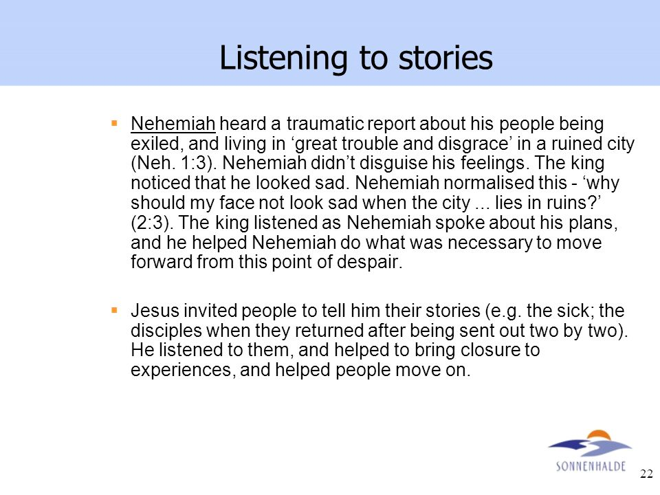 22 Listening to stories  Nehemiah heard a traumatic report about his people being exiled, and living in 'great trouble and disgrace' in a ruined city