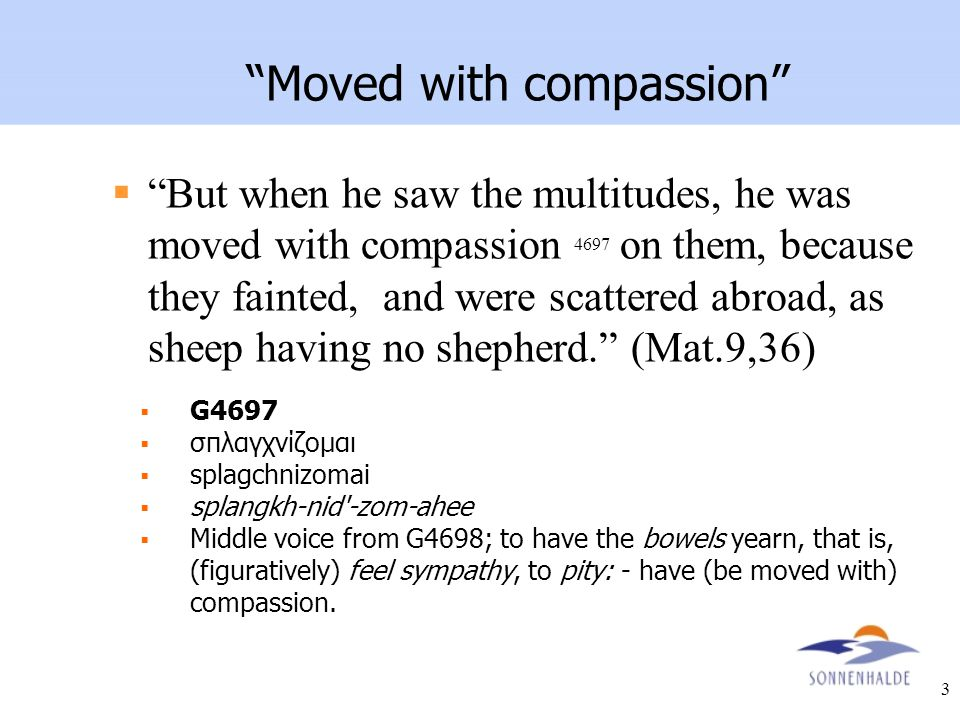 "3 ""Moved with compassion""  ""But when he saw the multitudes, he was moved with compassion 4697 on them, because they fainted, and were scattered abroa"