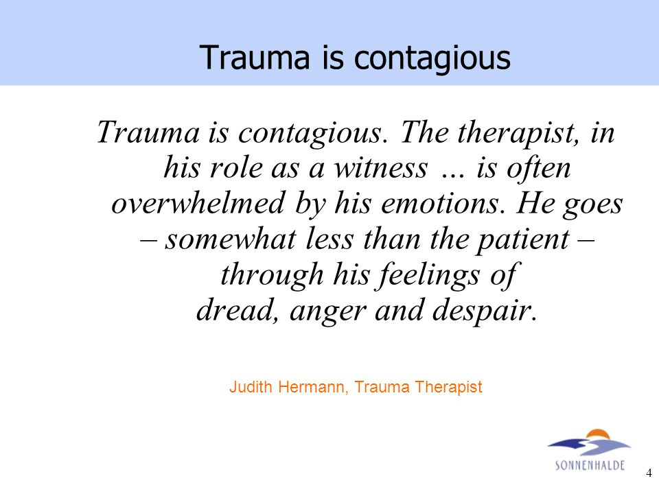 4 Trauma is contagious. The therapist, in his role as a witness … is often overwhelmed by his emotions. He goes – somewhat less than the patient – thr