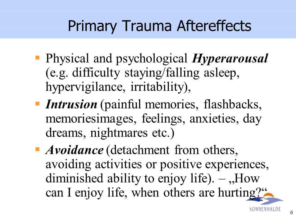 6 Primary Trauma Aftereffects  Physical and psychological Hyperarousal (e.g. difficulty staying/falling asleep, hypervigilance, irritability),  Intr