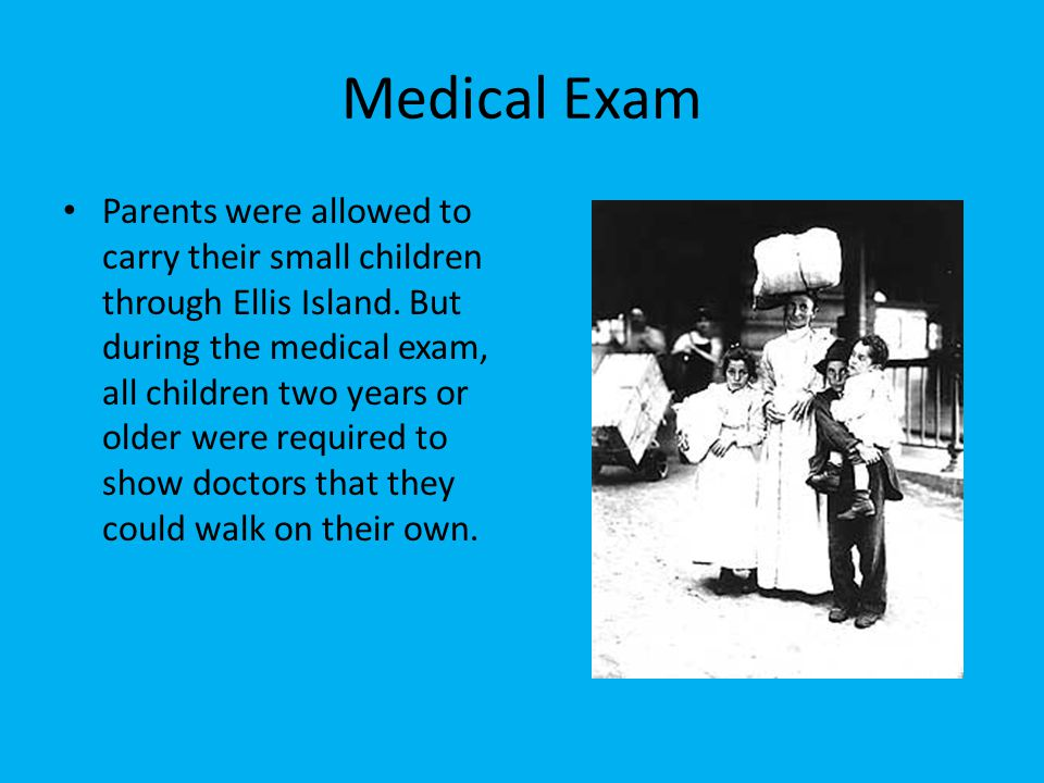 Medical Exam Parents were allowed to carry their small children through Ellis Island. But during the medical exam, all children two years or older wer