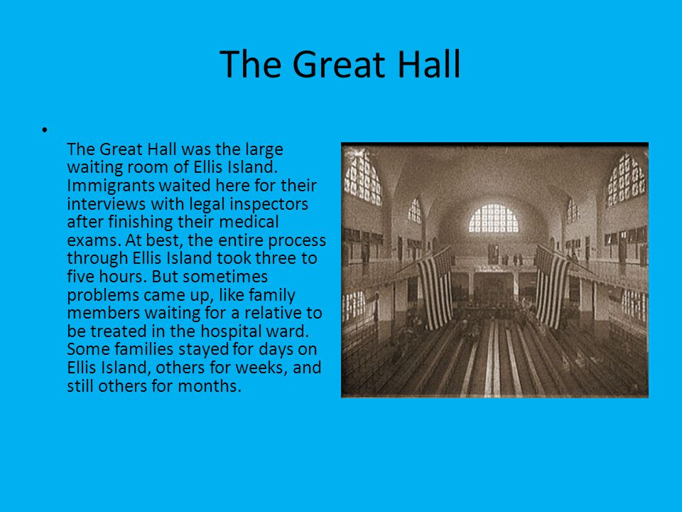 The Great Hall The Great Hall was the large waiting room of Ellis Island. Immigrants waited here for their interviews with legal inspectors after fini