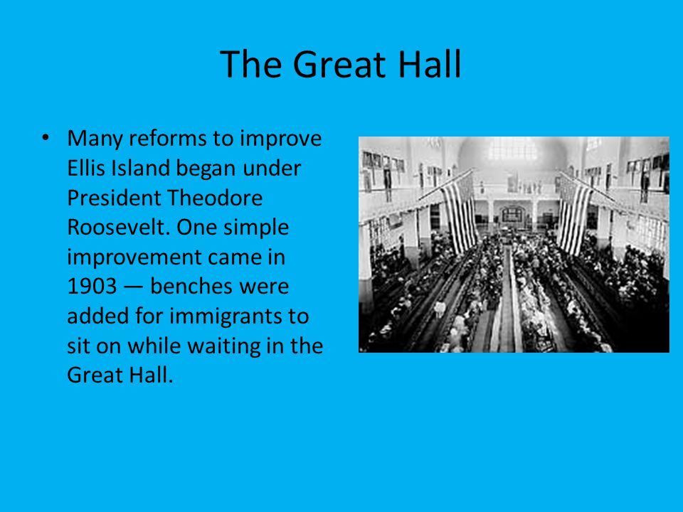 The Great Hall Many reforms to improve Ellis Island began under President Theodore Roosevelt. One simple improvement came in 1903 — benches were added