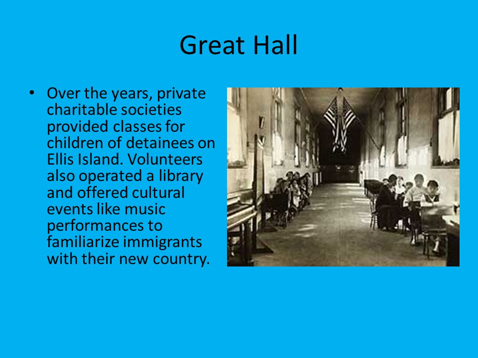 Great Hall Over the years, private charitable societies provided classes for children of detainees on Ellis Island. Volunteers also operated a library