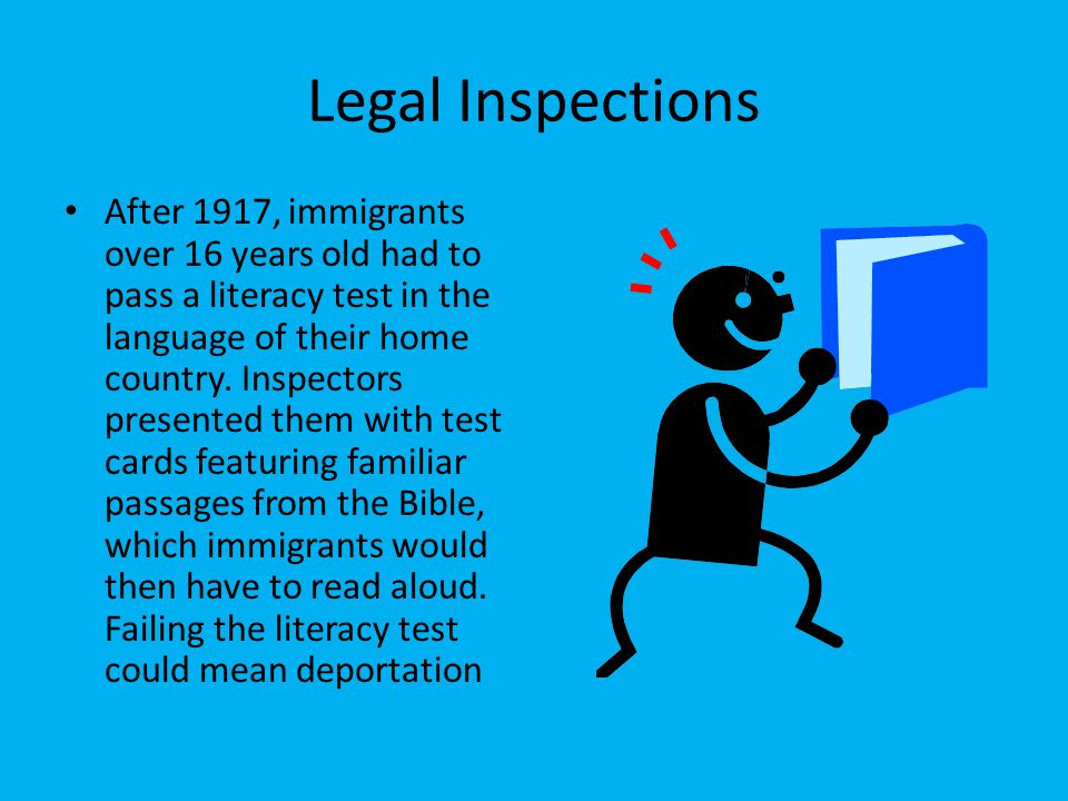 Legal Inspections After 1917, immigrants over 16 years old had to pass a literacy test in the language of their home country. Inspectors presented the