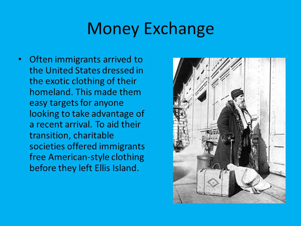 Money Exchange Often immigrants arrived to the United States dressed in the exotic clothing of their homeland. This made them easy targets for anyone