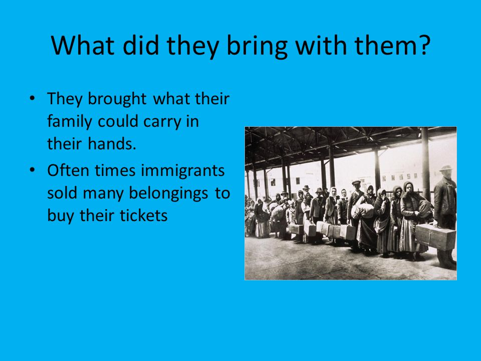 What did they bring with them? They brought what their family could carry in their hands. Often times immigrants sold many belongings to buy their tic