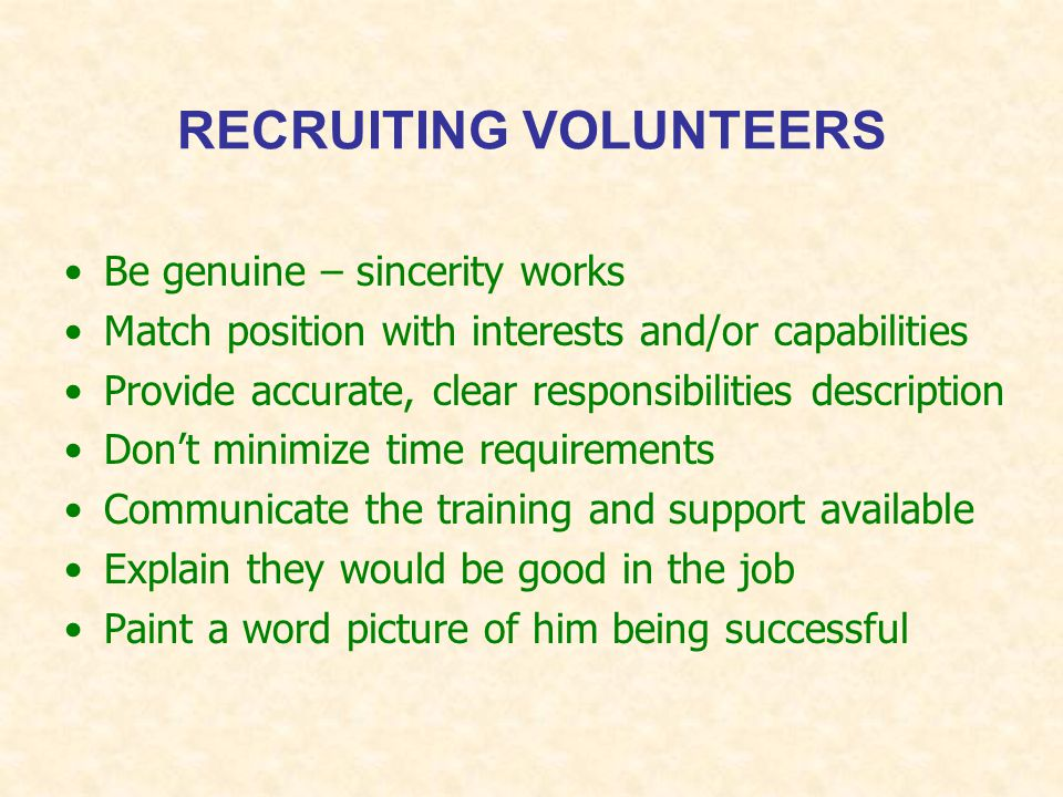 RECRUITING VOLUNTEERS Be genuine – sincerity works Match position with interests and/or capabilities Provide accurate, clear responsibilities description Don't minimize time requirements Communicate the training and support available Explain they would be good in the job Paint a word picture of him being successful