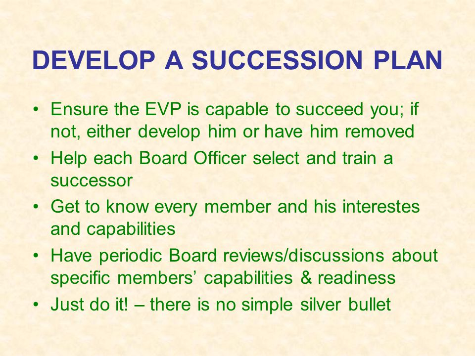 DEVELOP A SUCCESSION PLAN Ensure the EVP is capable to succeed you; if not, either develop him or have him removed Help each Board Officer select and train a successor Get to know every member and his interestes and capabilities Have periodic Board reviews/discussions about specific members' capabilities & readiness Just do it.