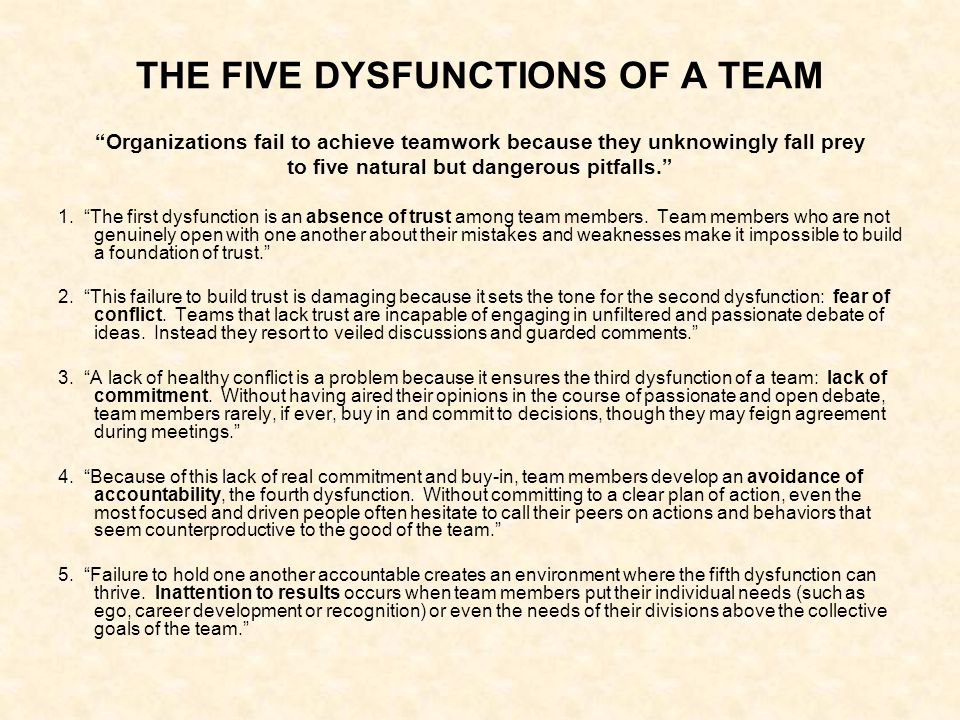 THE FIVE DYSFUNCTIONS OF A TEAM Organizations fail to achieve teamwork because they unknowingly fall prey to five natural but dangerous pitfalls. 1.