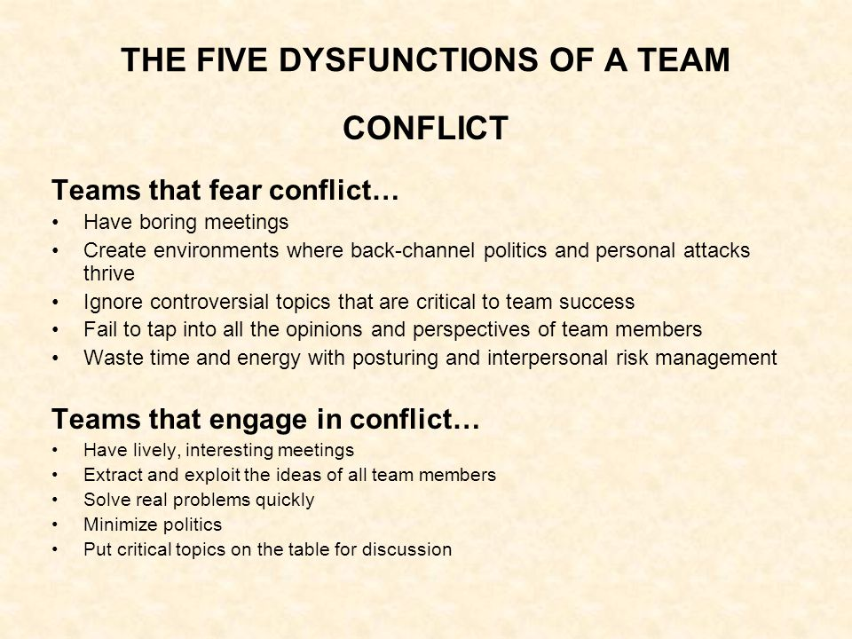 THE FIVE DYSFUNCTIONS OF A TEAM COMMITMENT A team that fails to commit… Creates ambiguity among the team about direction and priorities Watches windows of opportunity close due to excessive analysis and unnecessary delay Breeds lack of confidence and fear of failure Revisits discussions and decisions again and again Encourages second-guessing among team members A team that commits… Creates clarity around direction and priorities Aligns the entire team around common objectivesw Develops an ability to learn from mistakes Takes advantage of opportunities before competitors do Moves forward without hesitation Changes direction without hesitation or guilt