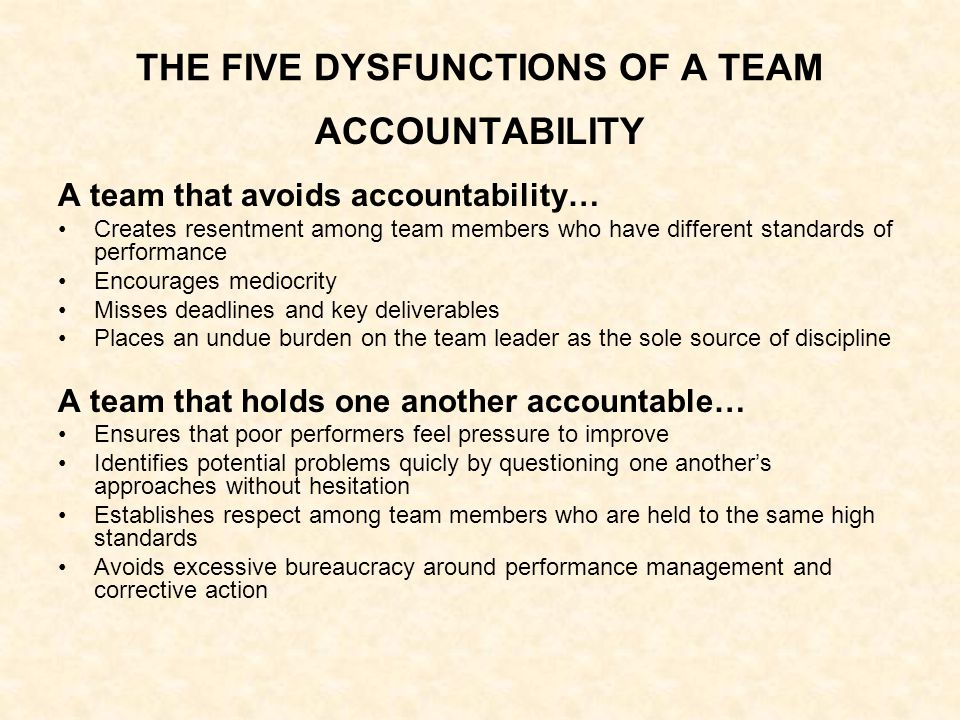 THE FIVE DYSFUNCTIONS OF A TEAM ACCOUNTABILITY A team that avoids accountability… Creates resentment among team members who have different standards of performance Encourages mediocrity Misses deadlines and key deliverables Places an undue burden on the team leader as the sole source of discipline A team that holds one another accountable… Ensures that poor performers feel pressure to improve Identifies potential problems quicly by questioning one another's approaches without hesitation Establishes respect among team members who are held to the same high standards Avoids excessive bureaucracy around performance management and corrective action