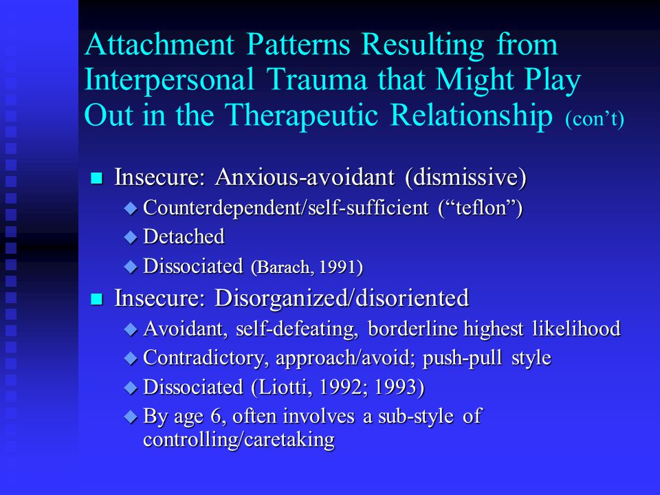 Attachment Patterns Resulting from Interpersonal Trauma that Might Play Out in the Therapeutic Relationship (con't) n Insecure: Anxious-avoidant (dismissive) u Counterdependent/self-sufficient ( teflon ) u Detached u Dissociated (Barach, 1991) n Insecure: Disorganized/disoriented u Avoidant, self-defeating, borderline highest likelihood u Contradictory, approach/avoid; push-pull style u Dissociated (Liotti, 1992; 1993) u By age 6, often involves a sub-style of controlling/caretaking