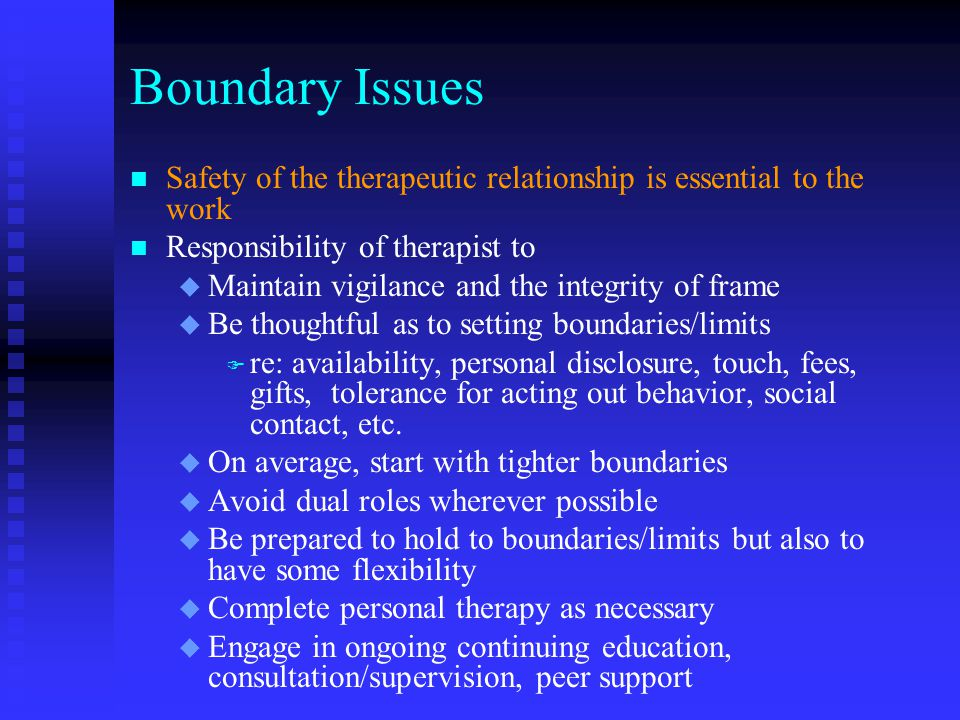 Boundary Issues n n Safety of the therapeutic relationship is essential to the work n n Responsibility of therapist to u u Maintain vigilance and the integrity of frame u u Be thoughtful as to setting boundaries/limits F F re: availability, personal disclosure, touch, fees, gifts, tolerance for acting out behavior, social contact, etc.