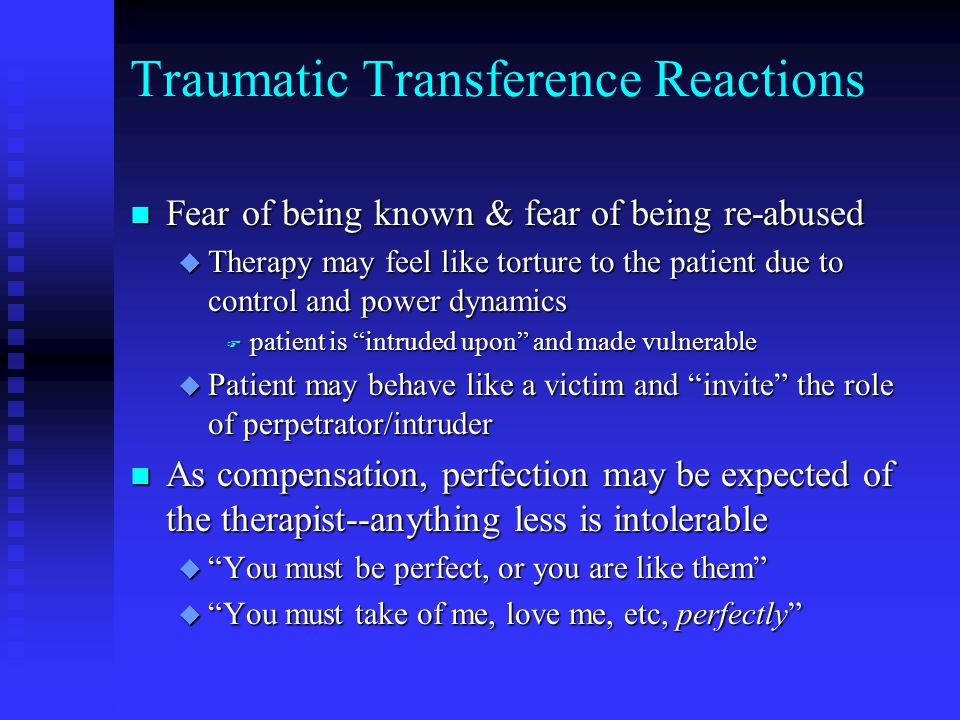 Traumatic Transference Reactions n Fear of being known & fear of being re-abused u Therapy may feel like torture to the patient due to control and power dynamics F patient is intruded upon and made vulnerable u Patient may behave like a victim and invite the role of perpetrator/intruder n As compensation, perfection may be expected of the therapist--anything less is intolerable u You must be perfect, or you are like them u You must take of me, love me, etc, perfectly