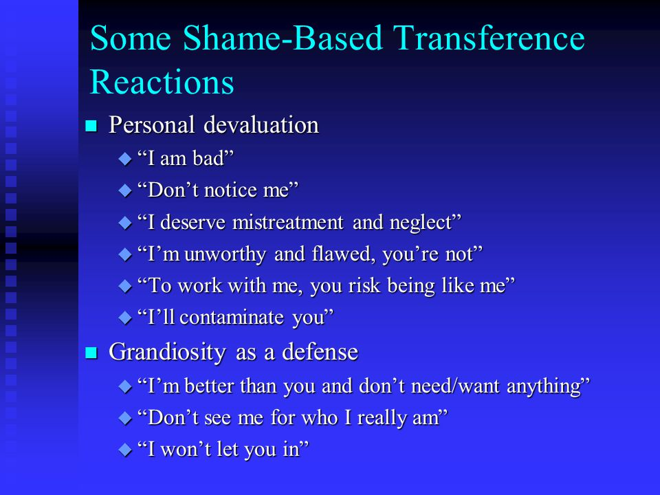 Some Shame-Based Transference Reactions n Personal devaluation u I am bad u Don't notice me u I deserve mistreatment and neglect u I'm unworthy and flawed, you're not u To work with me, you risk being like me u I'll contaminate you n Grandiosity as a defense u I'm better than you and don't need/want anything u Don't see me for who I really am u I won't let you in