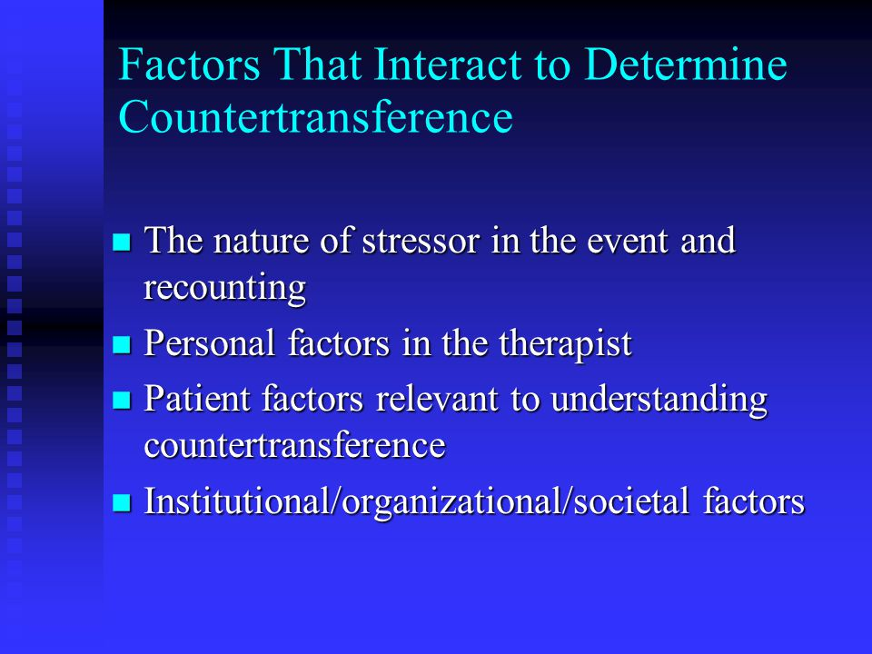 Factors That Interact to Determine Countertransference n The nature of stressor in the event and recounting n Personal factors in the therapist n Patient factors relevant to understanding countertransference n Institutional/organizational/societal factors