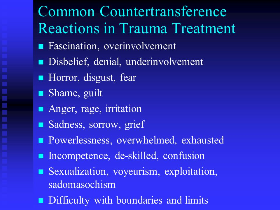 Common Countertransference Reactions in Trauma Treatment n n Fascination, overinvolvement n n Disbelief, denial, underinvolvement n n Horror, disgust, fear n n Shame, guilt n n Anger, rage, irritation n n Sadness, sorrow, grief n n Powerlessness, overwhelmed, exhausted n n Incompetence, de-skilled, confusion n n Sexualization, voyeurism, exploitation, sadomasochism n n Difficulty with boundaries and limits