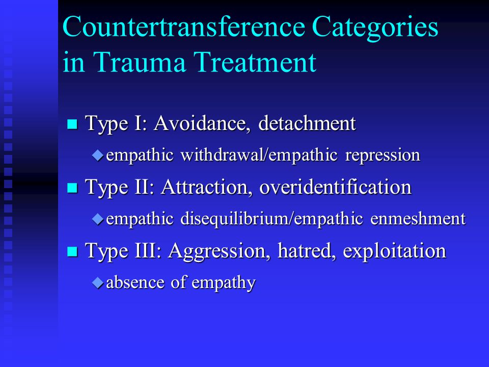 Countertransference Categories in Trauma Treatment n Type I: Avoidance, detachment u empathic withdrawal/empathic repression n Type II: Attraction, overidentification u empathic disequilibrium/empathic enmeshment n Type III: Aggression, hatred, exploitation u absence of empathy