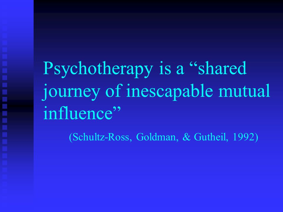 The Therapeutic Relationship n Need for empathy n Need for attunement n Misattunement is an opportunity for repair u u When ruptures occur (as they always will), the therapist uses the opportunity for communication and problem- solving leading to repair F F owns mistakes F F shares feelings in the moment (with discretion) F F is not blaming F F seeks to understand, collaborate u u Therapist must not make self the all-knowing authority on high