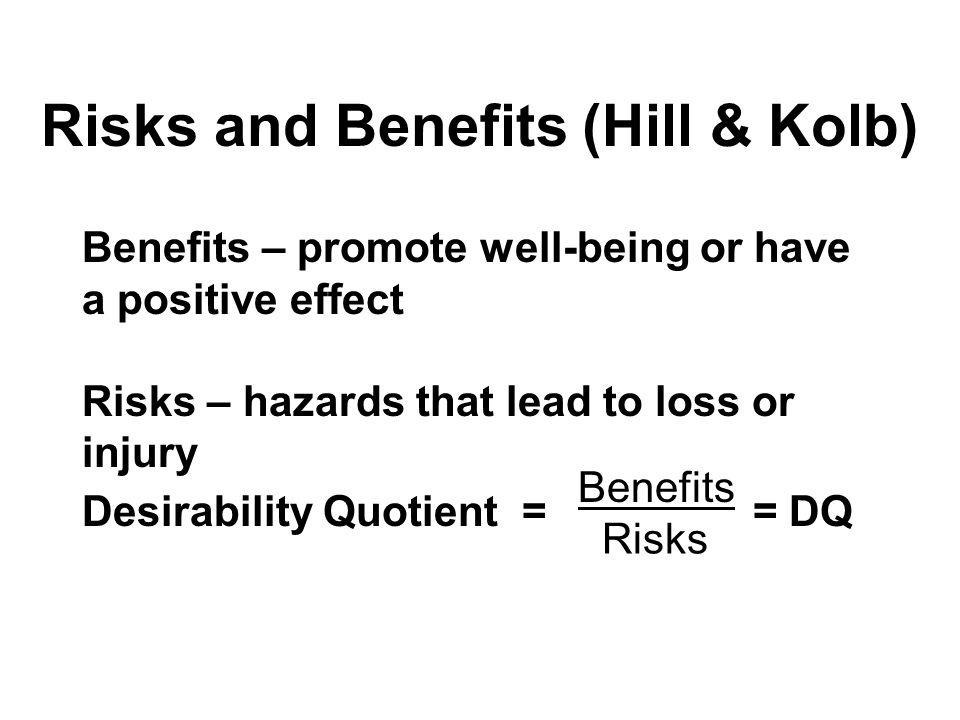 Risks and Benefits (Hill & Kolb) Desirability Quotient = = DQ Risks Benefits Benefits – promote well-being or have a positive effect Risks – hazards that lead to loss or injury