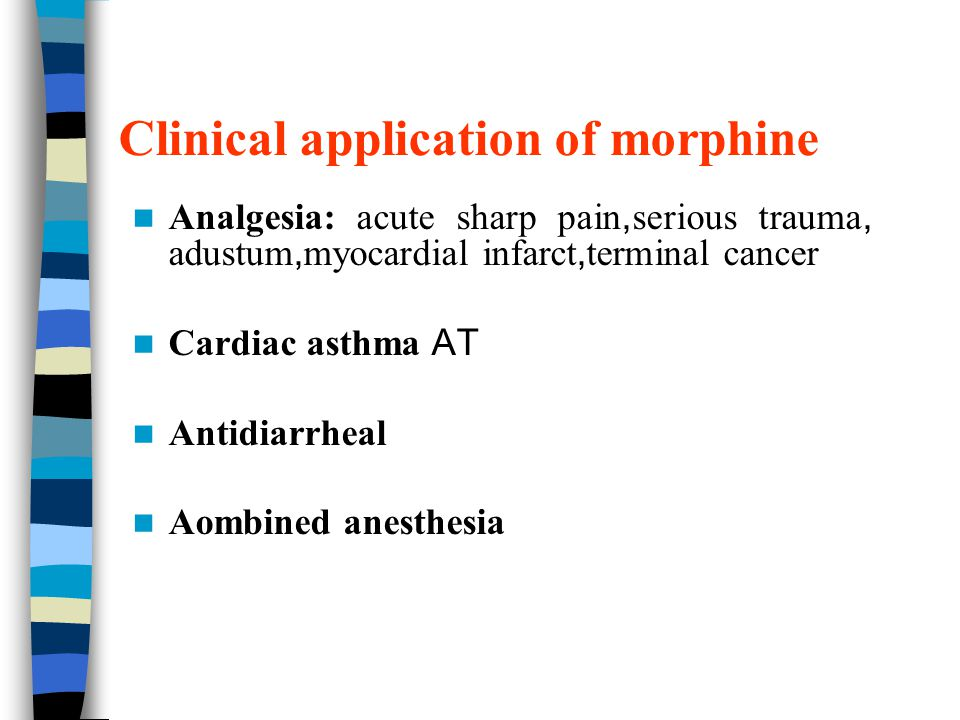 Clinical application of morphine Analgesia: acute sharp pain, serious trauma, adustum, myocardial infarct, terminal cancer Cardiac asthma AT Antidiarrheal Aombined anesthesia