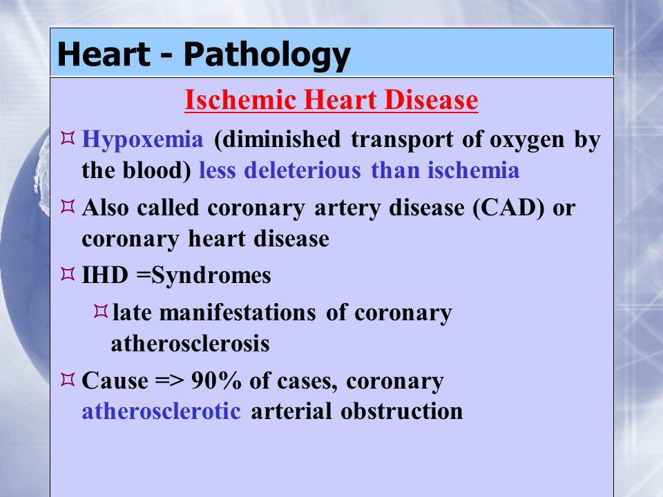 Heart - Pathology Ischemic Heart Disease  Hypoxemia (diminished transport of oxygen by the blood) less deleterious than ischemia  Also called coronary artery disease (CAD) or coronary heart disease  IHD =Syndromes  late manifestations of coronary atherosclerosis  Cause => 90% of cases, coronary atherosclerotic arterial obstruction Ischemic Heart Disease  Hypoxemia (diminished transport of oxygen by the blood) less deleterious than ischemia  Also called coronary artery disease (CAD) or coronary heart disease  IHD =Syndromes  late manifestations of coronary atherosclerosis  Cause => 90% of cases, coronary atherosclerotic arterial obstruction