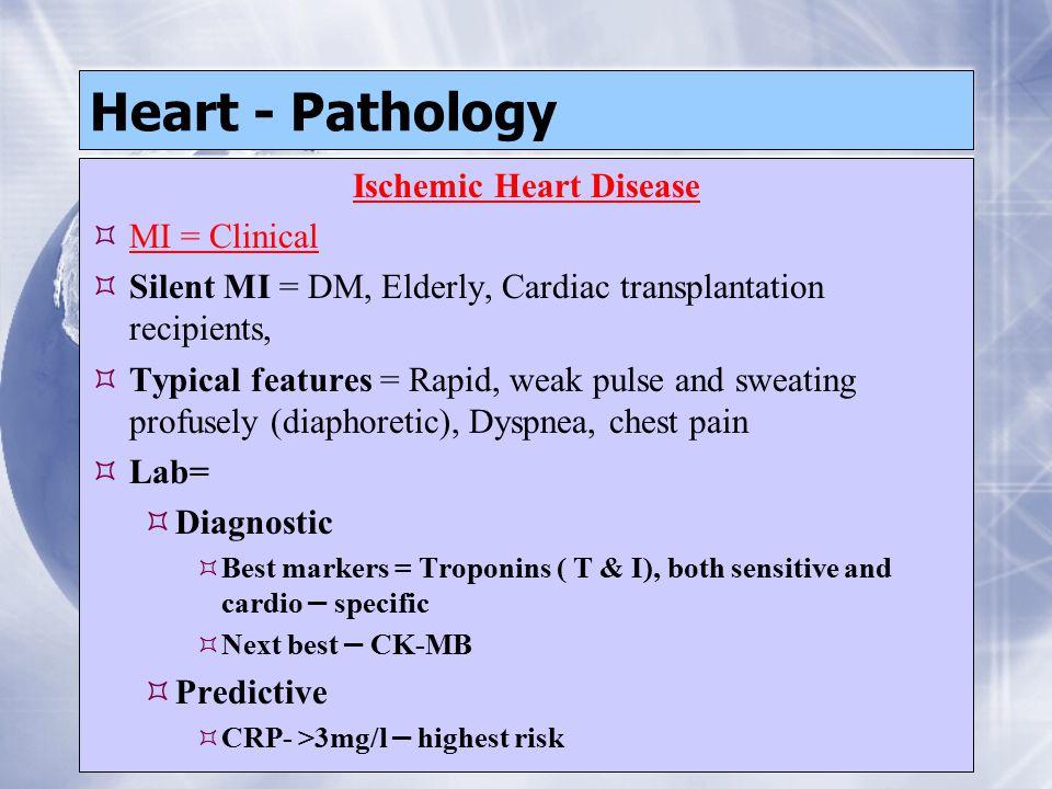 Heart - Pathology Ischemic Heart Disease  MI = Clinical  Silent MI = DM, Elderly, Cardiac transplantation recipients,  Typical features = Rapid, we