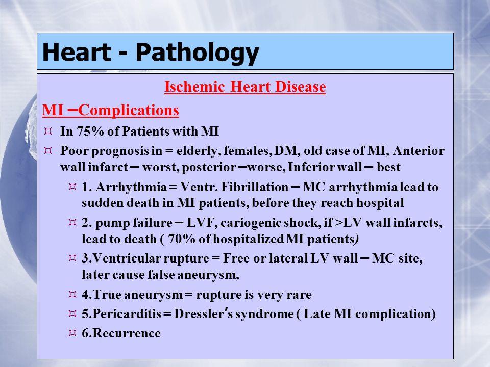 Heart - Pathology Ischemic Heart Disease MI – Complications  In 75% of Patients with MI  Poor prognosis in = elderly, females, DM, old case of MI, A