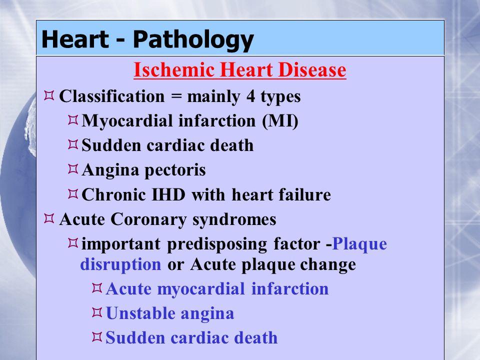 Heart - Pathology Ischemic Heart Disease  Classification = mainly 4 types  Myocardial infarction (MI)  Sudden cardiac death  Angina pectoris  Chronic IHD with heart failure  Acute Coronary syndromes  important predisposing factor -Plaque disruption or Acute plaque change  Acute myocardial infarction  Unstable angina  Sudden cardiac death Ischemic Heart Disease  Classification = mainly 4 types  Myocardial infarction (MI)  Sudden cardiac death  Angina pectoris  Chronic IHD with heart failure  Acute Coronary syndromes  important predisposing factor -Plaque disruption or Acute plaque change  Acute myocardial infarction  Unstable angina  Sudden cardiac death