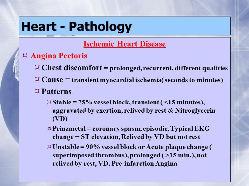 Heart - Pathology Ischemic Heart Disease  Angina Pectoris  Chest discomfort = prolonged, recurrent, different qualities  Cause = transient myocardi