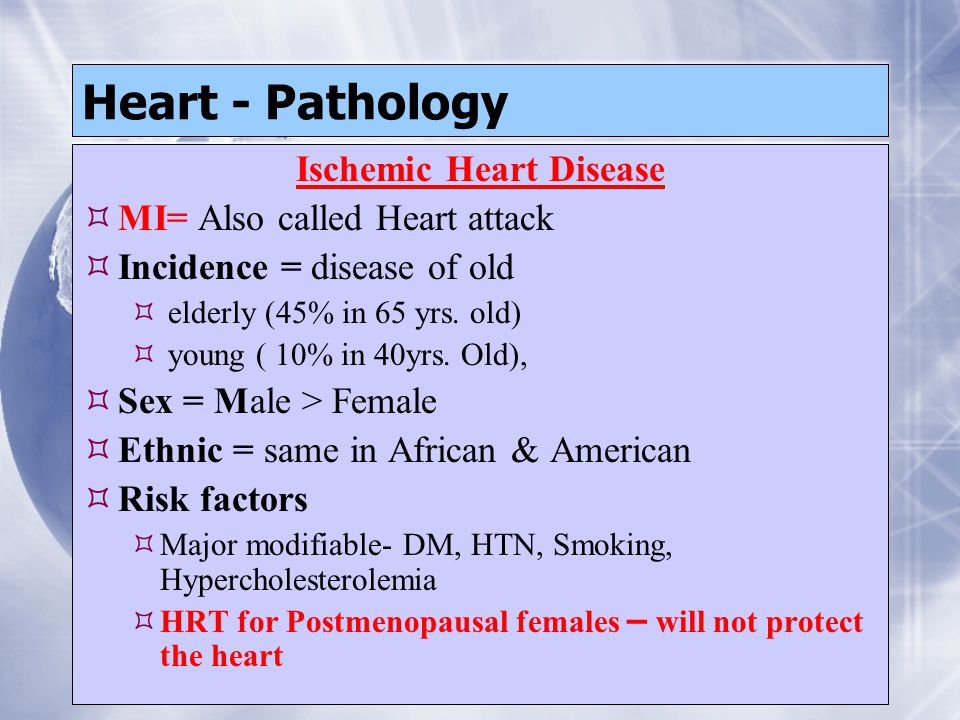 Heart - Pathology Ischemic Heart Disease  MI= Also called Heart attack  Incidence = disease of old  elderly (45% in 65 yrs. old)  young ( 10% in 4