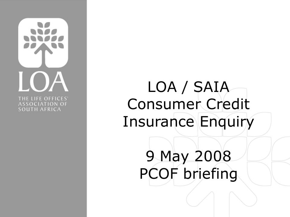 LOA/SAIA Consumer Credit Insurance Enquiry LOA / SAIA Consumer Credit Insurance Enquiry 9 May 2008 PCOF briefing